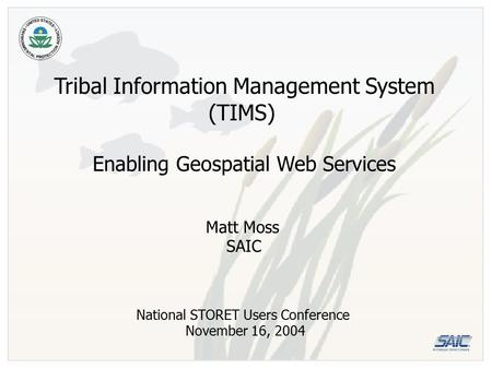 Tribal Information Management System (TIMS) Enabling Geospatial Web Services National STORET Users Conference November 16, 2004 Matt Moss SAIC.