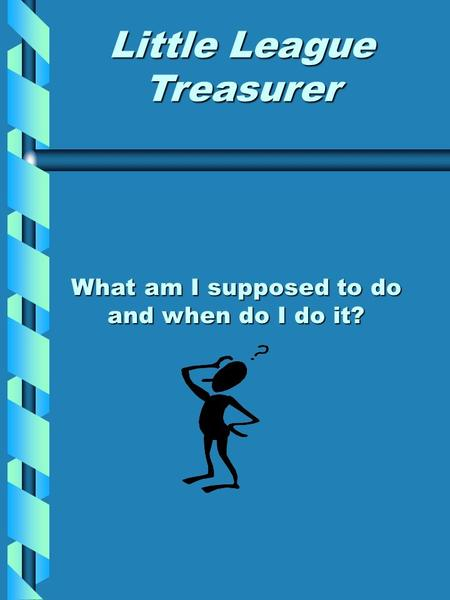 What am I supposed to do and when do I do it? Little League Treasurer.