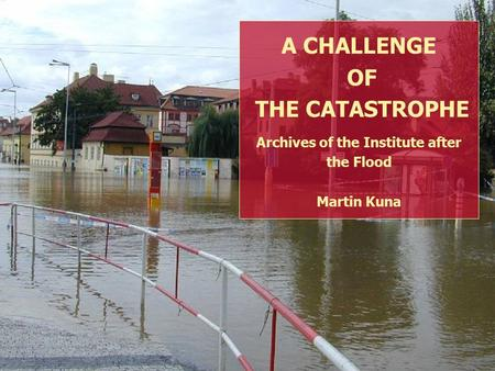 The challenge of a catastrophe SRPEN 2002 ARCHEOLOGICKÝ ÚSTAV A CHALLENGE OF THE CATASTROPHE Archives of the Institute after the Flood Martin Kuna.
