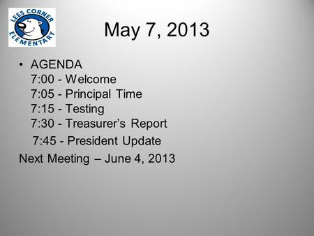 May 7, 2013 AGENDA 7:00 - Welcome 7:05 - Principal Time 7:15 - Testing 7:30 - Treasurer's Report 7:45 - President Update Next Meeting – June 4, 2013.