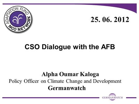 CSO Dialogue with the AFB Alpha Oumar Kaloga Policy Officer on Climate Change and Development Germanwatch 25. 06. 2012.