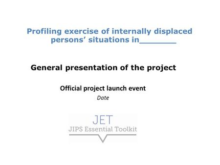 Profiling exercise of internally displaced persons' situations in_______ General presentation of the project Official project launch event Date.