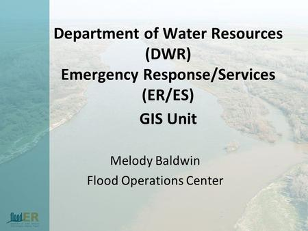 Department of Water Resources (DWR) Emergency Response/Services (ER/ES) GIS Unit Melody Baldwin Flood Operations Center.