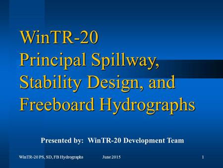 WinTR-20 PS, SD, FB HydrographsJune 20151 WinTR-20 Principal Spillway, Stability Design, and Freeboard Hydrographs Presented by: WinTR-20 Development Team.