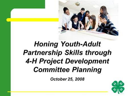 Honing Youth-Adult Partnership Skills through 4-H Project Development Committee Planning October 25, 2008.
