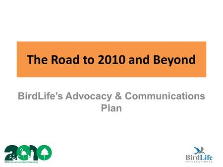 The Road to 2010 and Beyond BirdLife's Advocacy & Communications Plan.
