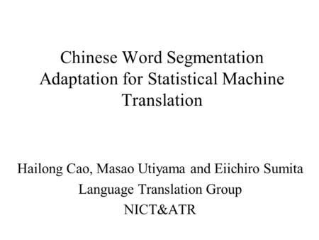 Chinese Word Segmentation Adaptation for Statistical Machine Translation Hailong Cao, Masao Utiyama and Eiichiro Sumita Language Translation Group NICT&ATR.