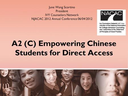 A2 (C) Empowering Chinese Students for Direct Access June Wang Scortino President IVY Counselors Network NJACAC 2012 Annual Conference 06/04/2012.
