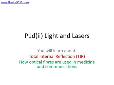 P1d(ii) Light and Lasers You will learn about: Total Internal Reflection (TIR) How optical fibres are used in medicine and communications www.PhysicsGCSE.co.uk.