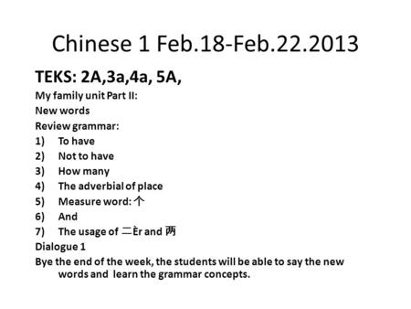Chinese 1 Feb.18-Feb.22.2013 TEKS: 2A,3a,4a, 5A, My family unit Part II: New words Review grammar: 1)To have 2)Not to have 3)How many 4)The adverbial of.