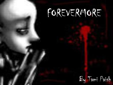 FOREVERMORE By Tami Paish. Hells awake, hells asleep Open wide my helms deep Dreaded fears open wide To show what I feel inside Dreams of love have broken.