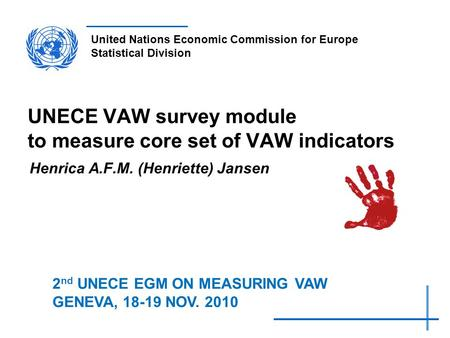 United Nations Economic Commission for Europe Statistical Division UNECE VAW survey module to measure core set of VAW indicators Henrica A.F.M. (Henriette)
