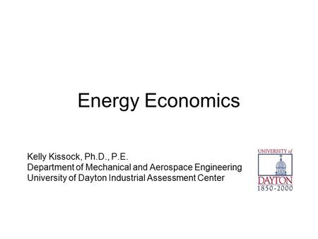 Energy Economics Kelly Kissock, Ph.D., P.E. Department of Mechanical and Aerospace Engineering University of Dayton Industrial Assessment Center.