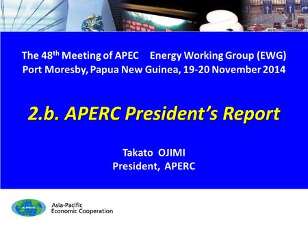 EWG48 2.b. APERC President's Report - 1/15 The 48 th Meeting of APEC Energy Working Group (EWG) Port Moresby, Papua New Guinea, 19-20 November 2014 2.b.