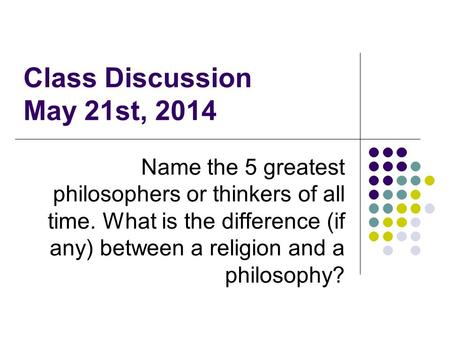 Class Discussion May 21st, 2014 Name the 5 greatest philosophers or thinkers of all time. What is the difference (if any) between a religion and a philosophy?