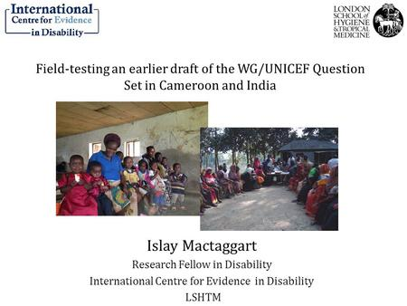 Field-testing an earlier draft of the WG/UNICEF Question Set in Cameroon and India Islay Mactaggart Research Fellow in Disability International Centre.