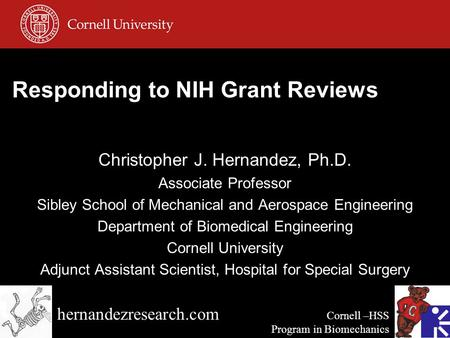 Responding to NIH Grant Reviews Christopher J. Hernandez, Ph.D. Associate Professor Sibley School of Mechanical and Aerospace Engineering Department of.