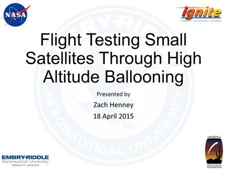 Flight Testing Small Satellites Through High Altitude Ballooning Presented by Zach Henney 18 April 2015.