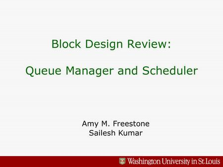 Block Design Review: Queue Manager and Scheduler Amy M. Freestone Sailesh Kumar.