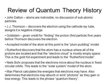 Review of Quantum Theory History John Dalton – atoms are indivisible, no discussion of sub-atomic particles. J.J. Thomson – discovers the electron using.