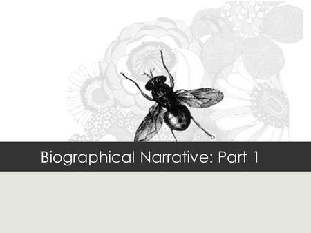 Biographical Narrative: Part 1. Objectives Students will be able to: identify a.Features of a successful narrative b.key elements of their biographical.