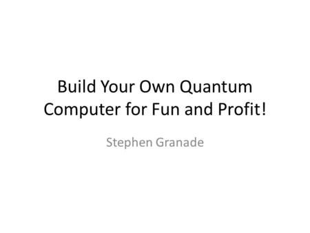 Build Your Own Quantum Computer for Fun and Profit! Stephen Granade.