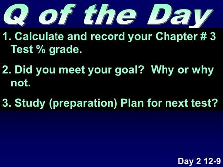 1. Calculate and record your Chapter # 3 Test % grade. 2. Did you meet your goal? Why or why not. 3. Study (preparation) Plan for next test? Day 2 12-9.