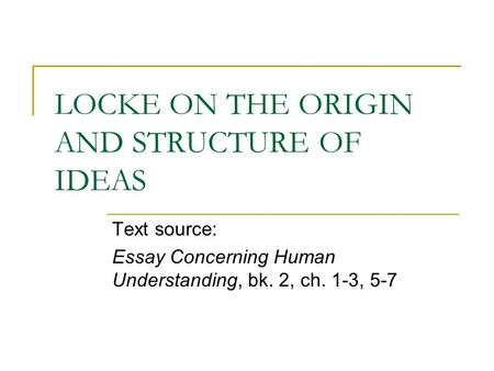 LOCKE ON THE ORIGIN AND STRUCTURE OF IDEAS Text source: Essay Concerning Human Understanding, bk. 2, ch. 1-3, 5-7.