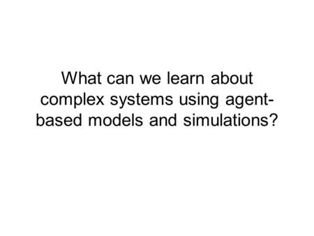 What can we learn about complex systems using agent- based models and simulations?