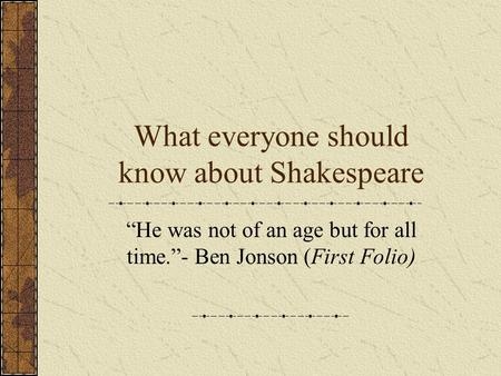 "What everyone should know about Shakespeare ""He was not of an age but for all time.""- Ben Jonson (First Folio)"