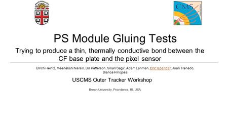 PS Module Gluing Tests USCMS Outer Tracker Workshop Ulrich Heintz, Meenakshi Narain, Bill Patterson, Sinan Sagir, Adam Lanman, Eric Spencer, Juan Trenado,