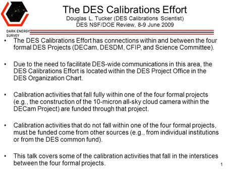 1 The DES Calibrations Effort Douglas L. Tucker (DES Calibrations Scientist) DES NSF/DOE Review, 8-9 June 2009 The DES Calibrations Effort has connections.