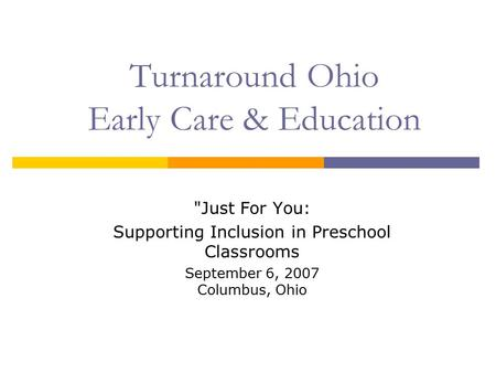 Turnaround Ohio Early Care & Education Just For You: Supporting Inclusion in Preschool Classrooms September 6, 2007 Columbus, Ohio.
