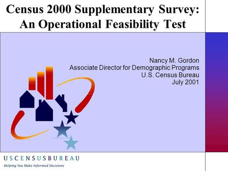 Census 2000 Supplementary Survey: An Operational Feasibility Test Nancy M. Gordon Associate Director for Demographic Programs U.S. Census Bureau July 2001.
