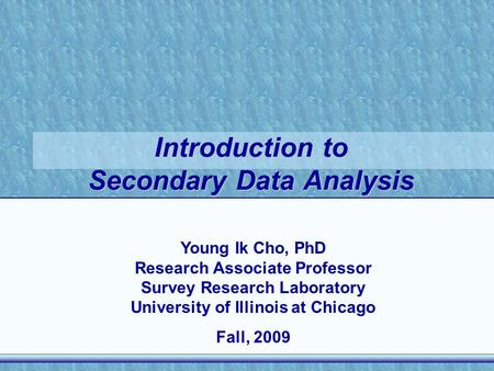 Introduction to Secondary Data Analysis Young Ik Cho, PhD Research Associate Professor Survey Research Laboratory University of Illinois at Chicago Fall,