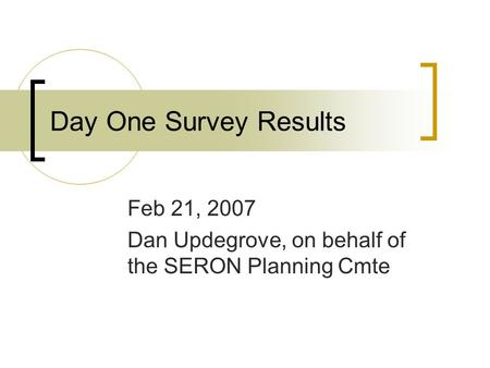 Day One Survey Results Feb 21, 2007 Dan Updegrove, on behalf of the SERON Planning Cmte.