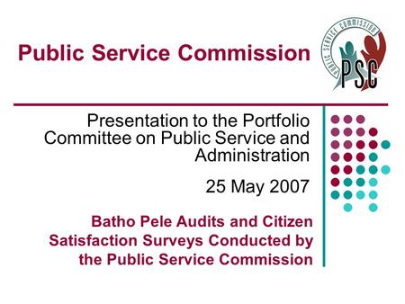 Public Service Commission Presentation to the Portfolio Committee on Public Service and Administration 25 May 2007 Batho Pele Audits and Citizen Satisfaction.
