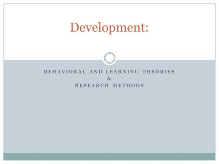 BEHAVIORAL AND LEARNING THEORIES & RESEARCH METHODS Development: