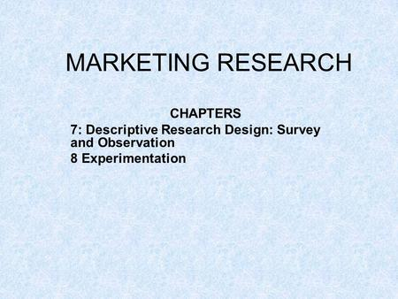 MARKETING RESEARCH CHAPTERS 7: Descriptive Research Design: Survey and Observation 8 Experimentation.