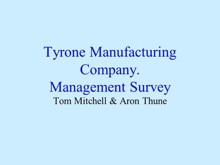 Tyrone Manufacturing Company. Management Survey Tom Mitchell & Aron Thune.