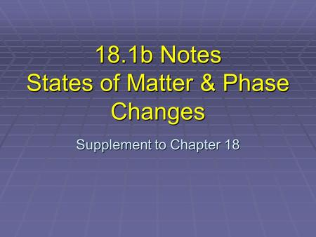 18.1b Notes States of Matter & Phase Changes Supplement to Chapter 18.