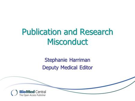 Publication and Research Misconduct Stephanie Harriman Deputy Medical Editor.