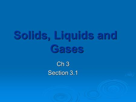 Solids, Liquids and Gases Ch 3 Section 3.1. Describing States of Matter  Materials can be classified as solids, liquids or gases based on whether their.