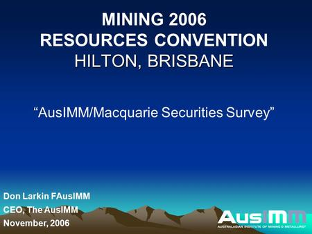 "HILTON, BRISBANE MINING 2006 RESOURCES CONVENTION HILTON, BRISBANE ""AusIMM/Macquarie Securities Survey"" Don Larkin FAusIMM CEO, The AusIMM November, 2006."