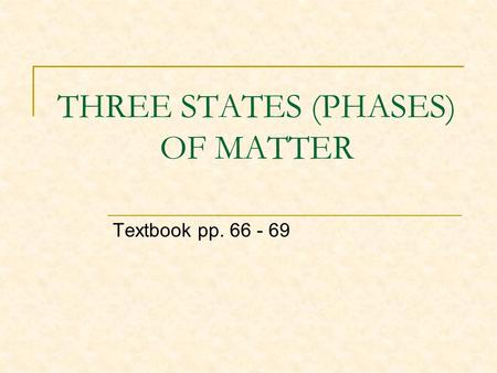 THREE STATES (PHASES) OF MATTER Textbook pp. 66 - 69.