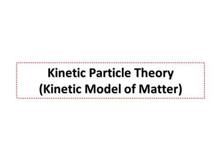 Kinetic Particle Theory (Kinetic Model of Matter).