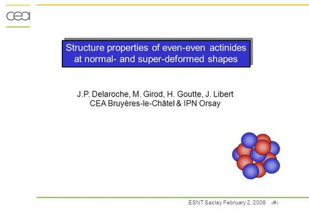 ESNT Saclay February 2, 2006 1 Structure properties of even-even actinides at normal- and super-deformed shapes J.P. Delaroche, M. Girod, H. Goutte, J.