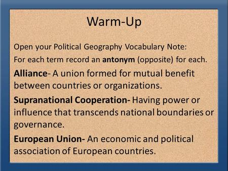 Warm-Up Open your Political Geography Vocabulary Note: For each term record an antonym (opposite) for each. Alliance- A union formed for mutual benefit.