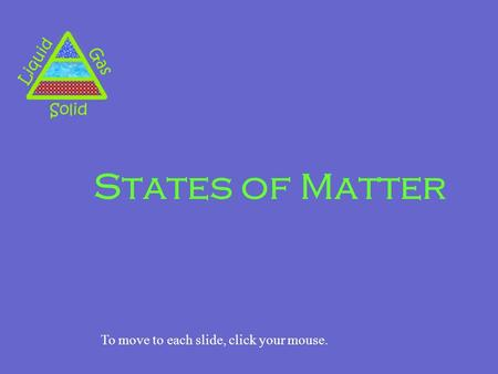 States of Matter To move to each slide, click your mouse.