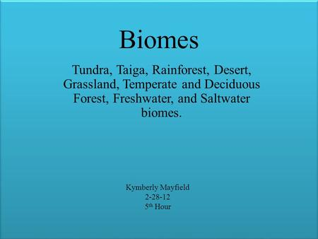 Biomes Tundra, Taiga, Rainforest, Desert, Grassland, Temperate and Deciduous Forest, Freshwater, and Saltwater biomes. Kymberly Mayfield 2-28-12 5 th Hour.